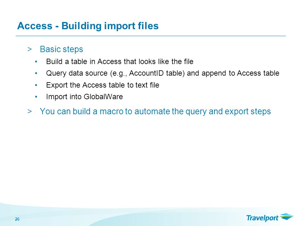 26 Access - Building import files >Basic steps Build a table in Access that looks like the file Query data source (e.g., AccountID table) and append to Access table Export the Access table to text file Import into GlobalWare >You can build a macro to automate the query and export steps