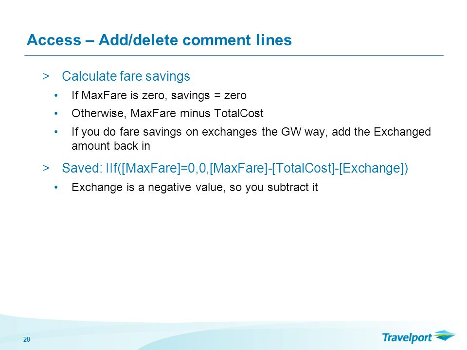 28 Access – Add/delete comment lines >Calculate fare savings If MaxFare is zero, savings = zero Otherwise, MaxFare minus TotalCost If you do fare savings on exchanges the GW way, add the Exchanged amount back in >Saved: IIf([MaxFare]=0,0,[MaxFare]-[TotalCost]-[Exchange]) Exchange is a negative value, so you subtract it