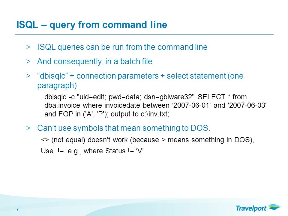 7 ISQL – query from command line >ISQL queries can be run from the command line >And consequently, in a batch file >dbisqlc + connection parameters +