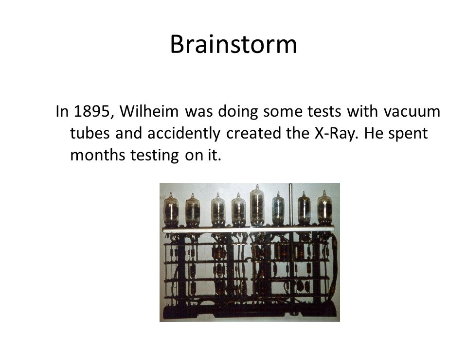 Brainstorm In 1895, Wilheim was doing some tests with vacuum tubes and accidently created the X-Ray.