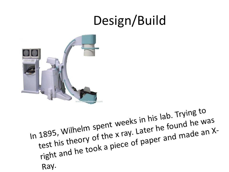 Design/Build In 1895, Wilhelm spent weeks in his lab. Trying to test his theory of the x ray. Later he found he was right and he took a piece of paper