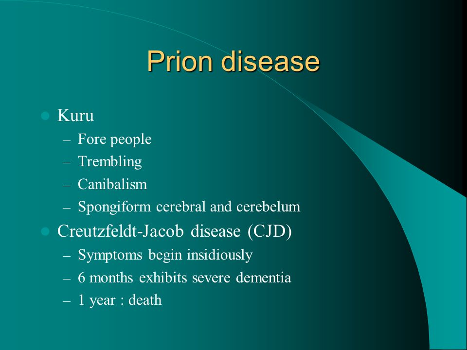 Prion disease Kuru – Fore people – Trembling – Canibalism – Spongiform cerebral and cerebelum Creutzfeldt-Jacob disease (CJD) – Symptoms begin insidio