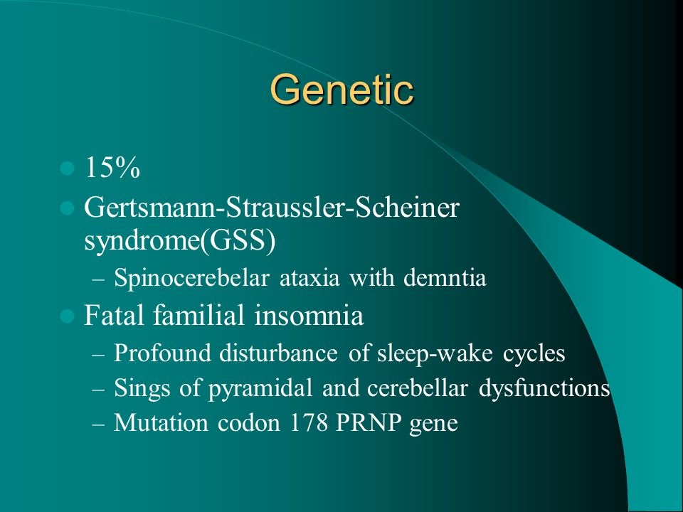 Genetic 15% Gertsmann-Straussler-Scheiner syndrome(GSS) – Spinocerebelar ataxia with demntia Fatal familial insomnia – Profound disturbance of sleep-w