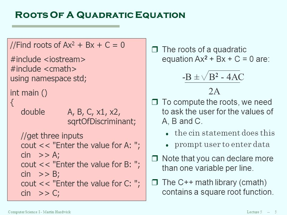 Lecture 5 -- 6Computer Science I - Martin Hardwick Roots Of A Quadratic Equation (continued) //compute the two solutions sqrtOfDiscriminant = sqrt(B*B- 4*A*C); x1 = (-B+sqrtOfDiscriminant) / (2*A); x2 = (-B-sqrtOfDiscriminant) / (2*A); //display the results cout << First solution: << x1 << endl; cout << Second solution: << x2 << endl; return 0; } rsqrt is the name of the square root function in the library resource.