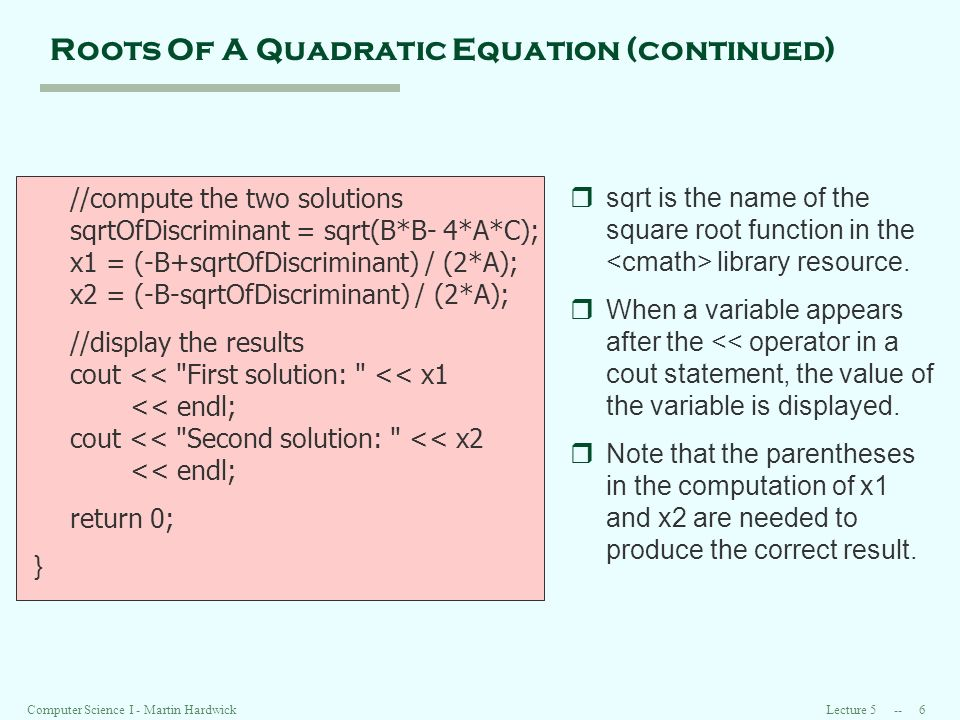 Lecture Computer Science I - Martin Hardwick Roots Of A Quadratic Equation (continued) //compute the two solutions sqrtOfDiscriminant = sqrt(B*B- 4*A*C); x1 = (-B+sqrtOfDiscriminant) / (2*A); x2 = (-B-sqrtOfDiscriminant) / (2*A); //display the results cout << First solution: << x1 << endl; cout << Second solution: << x2 << endl; return 0; } rsqrt is the name of the square root function in the library resource.