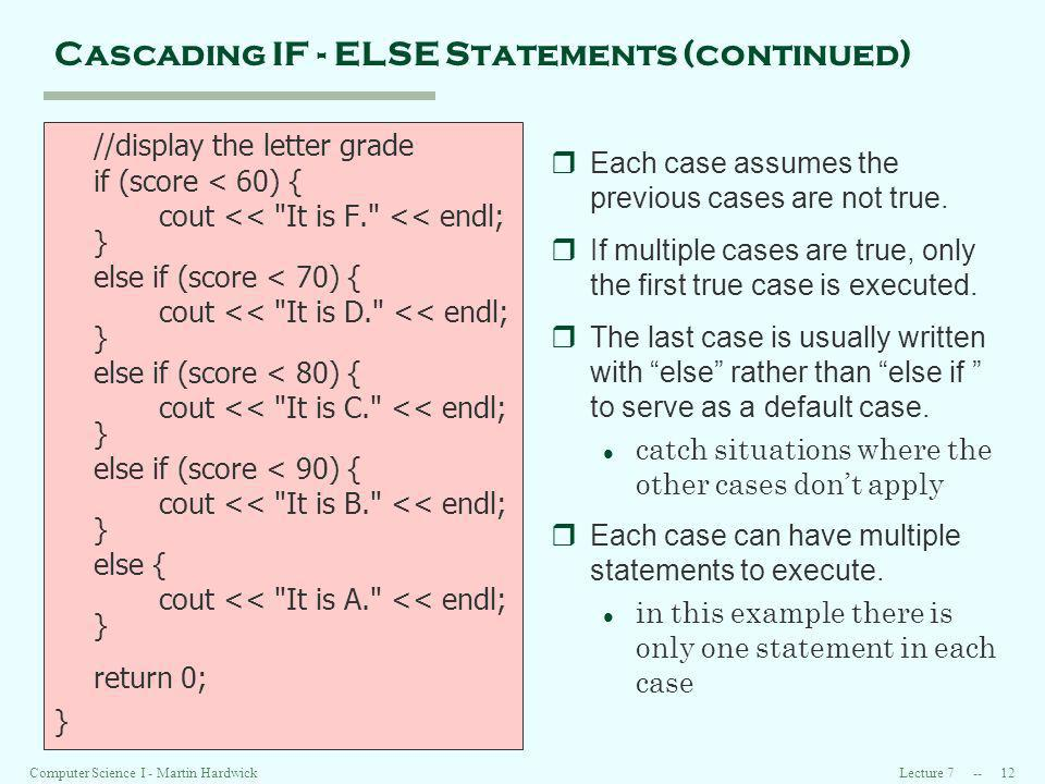 Lecture 7 -- 12Computer Science I - Martin Hardwick Cascading IF - ELSE Statements (continued) //display the letter grade if (score < 60) { cout << It is F. << endl; } else if (score < 70) { cout << It is D. << endl; } else if (score < 80) { cout << It is C. << endl; } else if (score < 90) { cout << It is B. << endl; } else { cout << It is A. << endl; } return 0; } rEach case assumes the previous cases are not true.