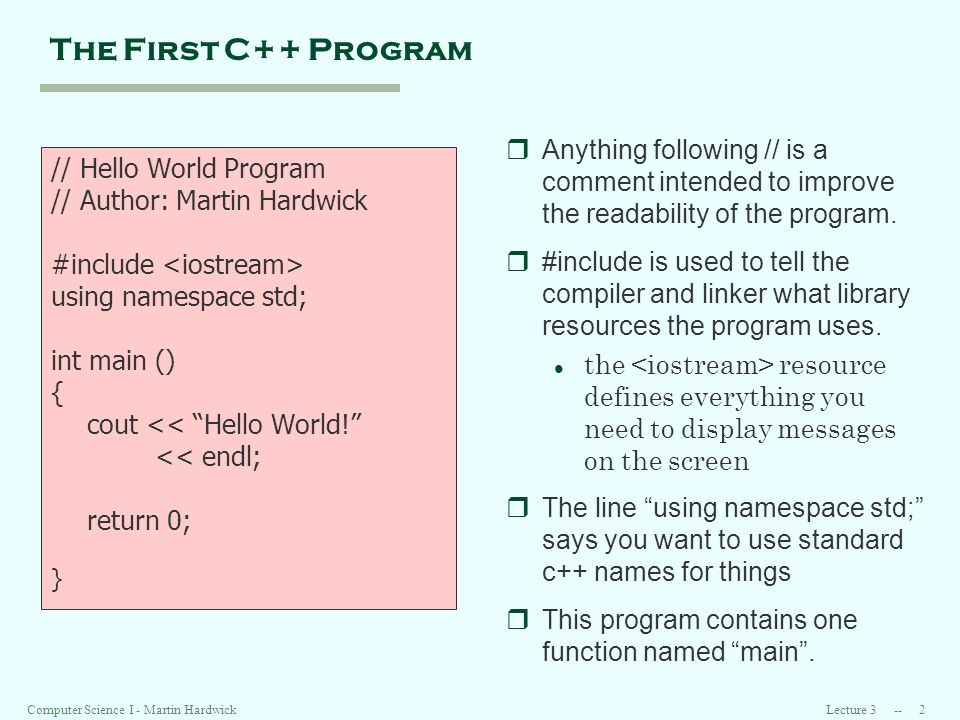Lecture Computer Science I - Martin Hardwick The First C++ Program // Hello World Program // Author: Martin Hardwick #include using namespace std; int main () { cout << Hello World.