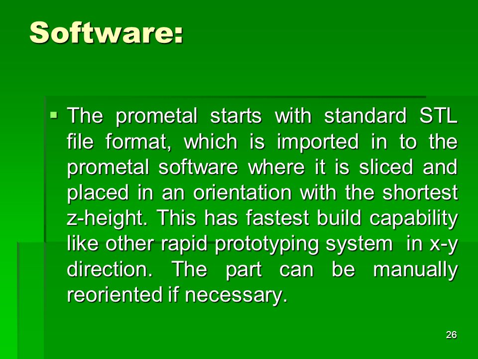 Software: The prometal starts with standard STL file format, which is imported in to the prometal software where it is sliced and placed in an orienta