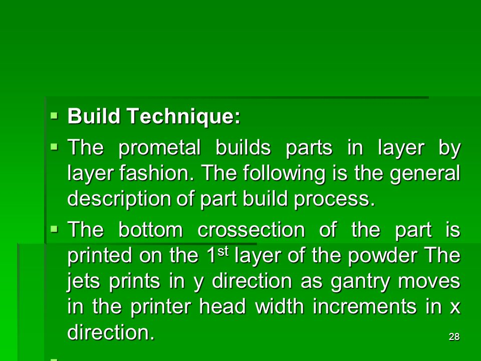Build Technique: Build Technique: The prometal builds parts in layer by layer fashion. The following is the general description of part build process.