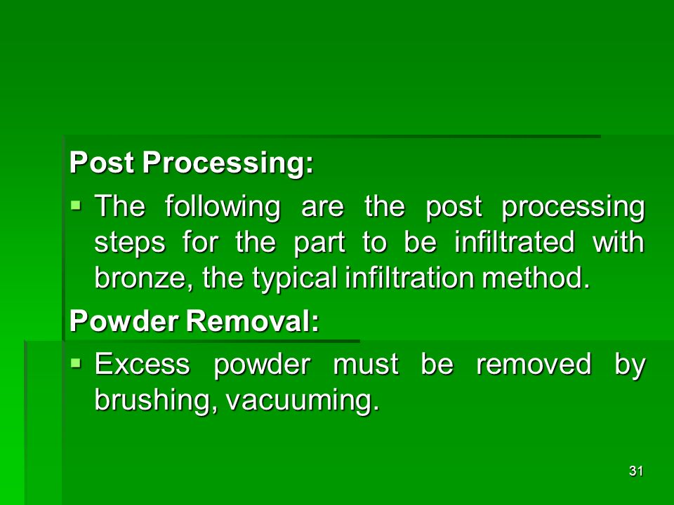 Post Processing: The following are the post processing steps for the part to be infiltrated with bronze, the typical infiltration method. The followin