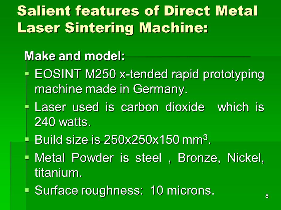 Salient features of Direct Metal Laser Sintering Machine: Make and model: EOSINT M250 x-tended rapid prototyping machine made in Germany. EOSINT M250