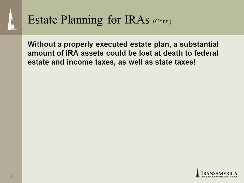 11 Estate Planning for IRAs (Cont.) Increased estate tax exemption of up to $3.5 million per decedent through 2009 Complete estate tax elimination in