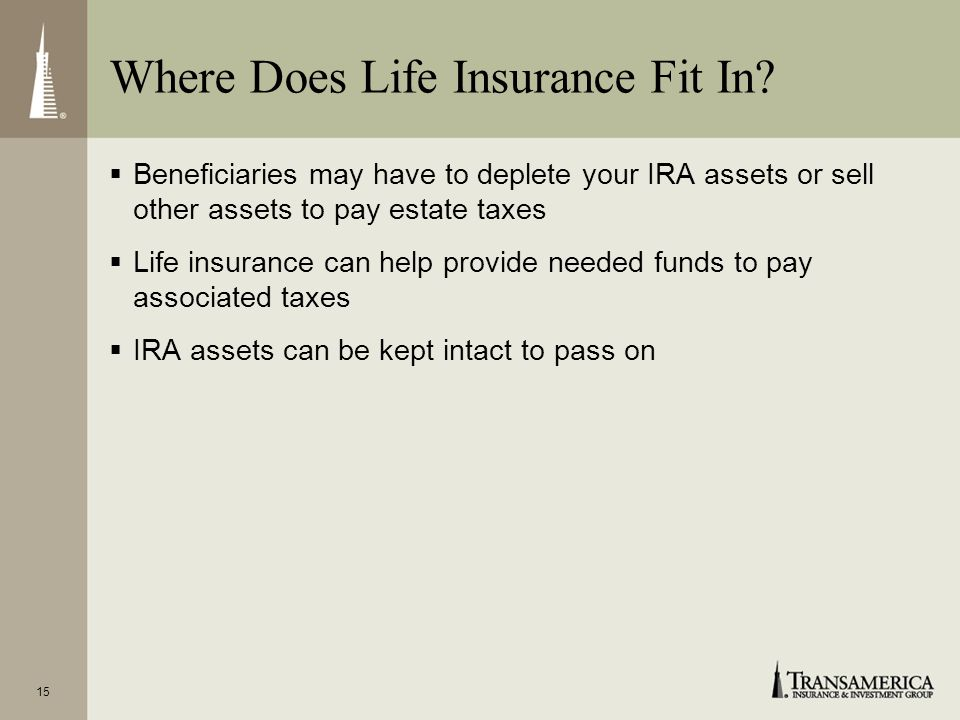 14 Options for Payment of Estate Taxes To pay estate taxes and other costs at death, beneficiaries can use: IRA assets Other assets Life insurance pro