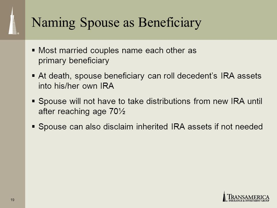 18 Naming Beneficiaries You can name: Your spouse, if you are married, Children, grandchildren, or other individuals, A charity, A trust, or A combina
