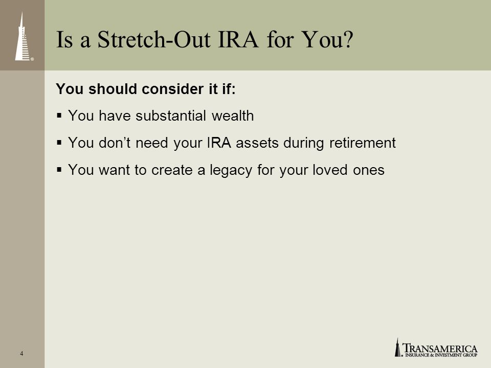 3 Passes your IRA assets to your beneficiary(ies) Stretches out income and continues IRAs tax-deferred growth What Is the Stretch-Out IRA Strategy?