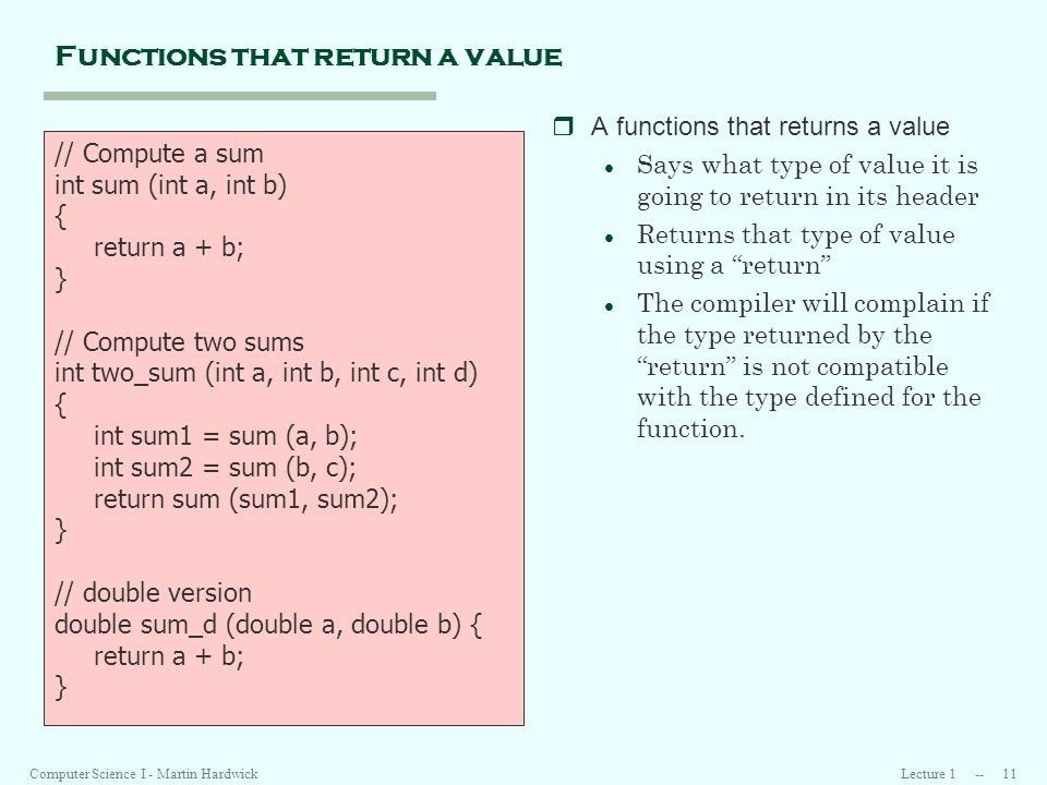 Lecture 1 -- 11Computer Science I - Martin Hardwick Functions that return a value rA functions that returns a value l Says what type of value it is going to return in its header l Returns that type of value using a return l The compiler will complain if the type returned by the return is not compatible with the type defined for the function.