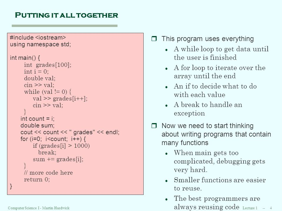 Lecture 1 -- 4Computer Science I - Martin Hardwick Putting it all together rThis program uses everything l A while loop to get data until the user is finished l A for loop to iterate over the array until the end l An if to decide what to do with each value l A break to handle an exception rNow we need to start thinking about writing programs that contain many functions l When main gets too complicated, debugging gets very hard.