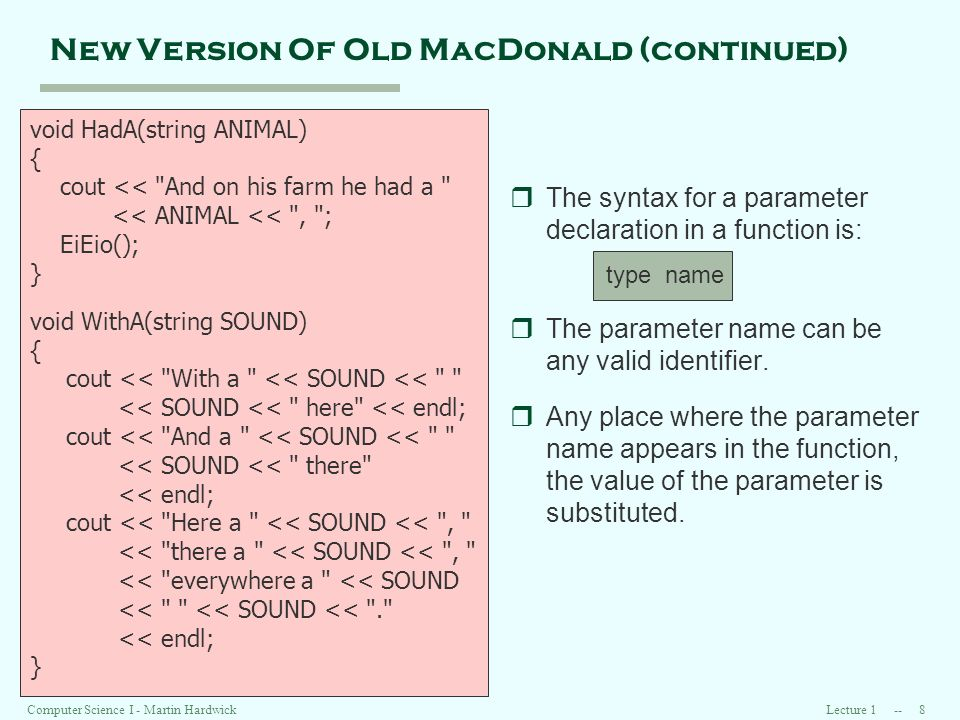 Lecture 1 -- 8Computer Science I - Martin Hardwick New Version Of Old MacDonald (continued) void HadA(string ANIMAL) { cout << And on his farm he had a << ANIMAL << , ; EiEio(); } void WithA(string SOUND) { cout << With a << SOUND << << SOUND << here << endl; cout << And a << SOUND << << SOUND << there << endl; cout << Here a << SOUND << , << there a << SOUND << , << everywhere a << SOUND << << SOUND << . << endl; } rThe syntax for a parameter declaration in a function is: type name rThe parameter name can be any valid identifier.