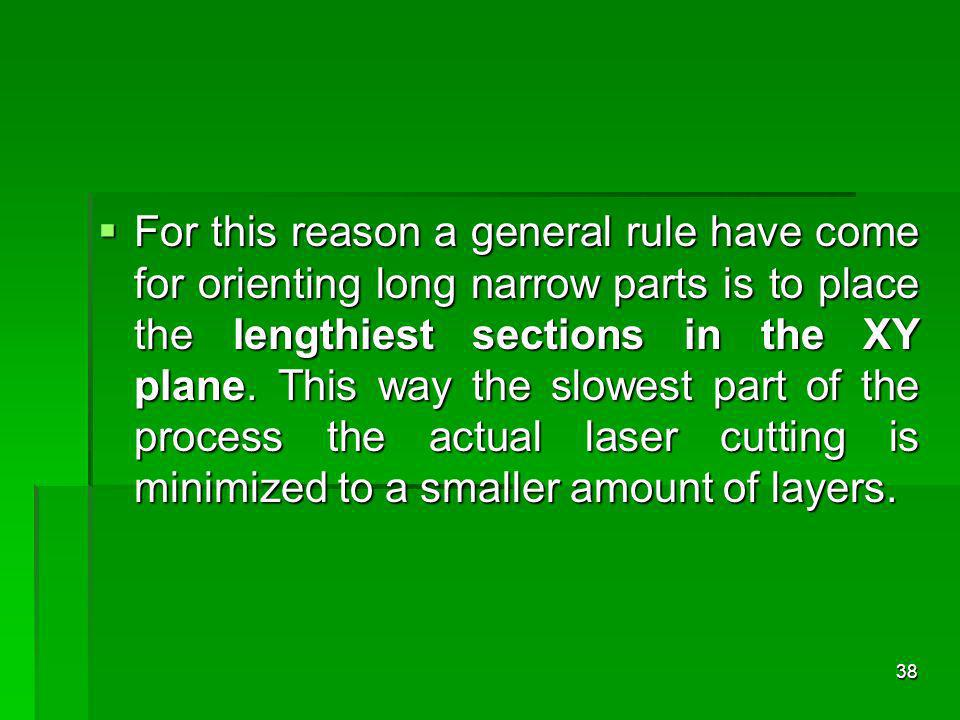 For this reason a general rule have come for orienting long narrow parts is to place the lengthiest sections in the XY plane. This way the slowest par