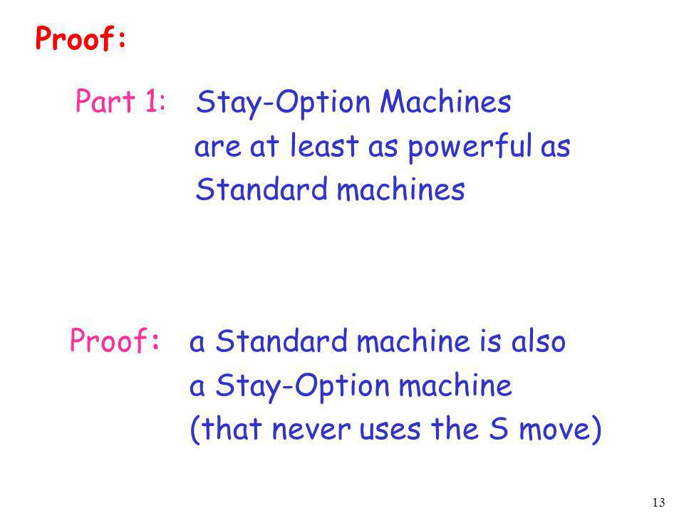 13 Proof: Part 1: Stay-Option Machines are at least as powerful as Standard machines Proof:a Standard machine is also a Stay-Option machine (that neve