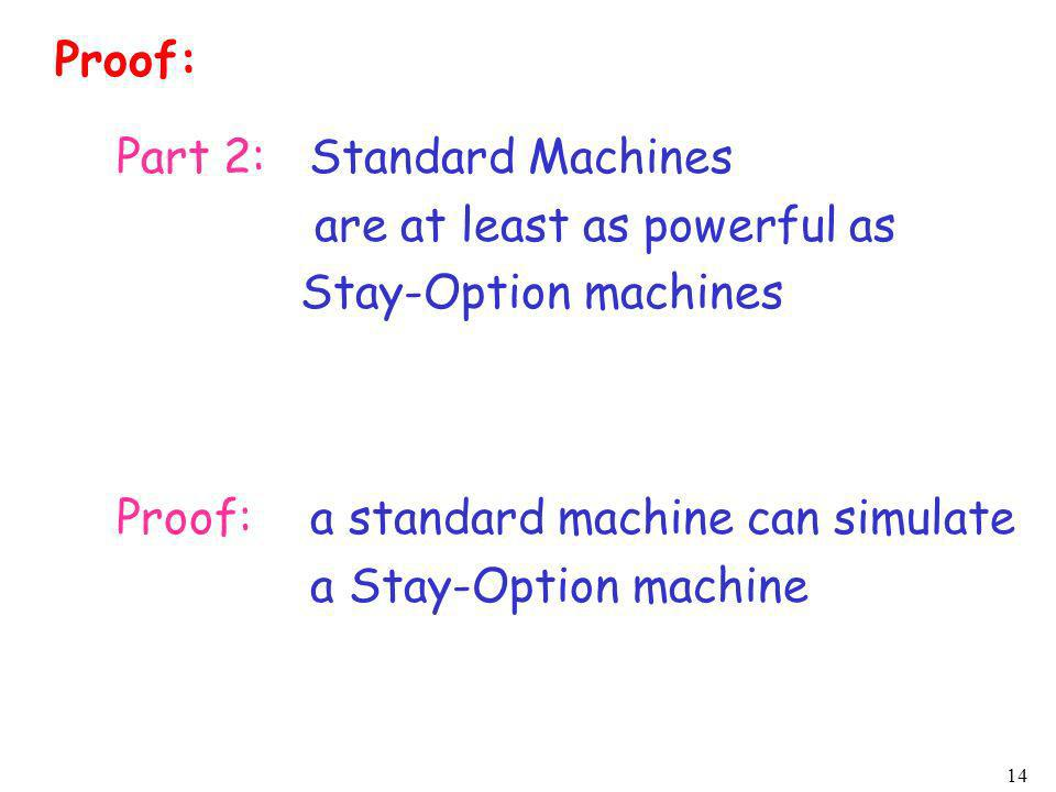 14 Part 2: Standard Machines are at least as powerful as Stay-Option machines Proof:a standard machine can simulate a Stay-Option machine Proof: