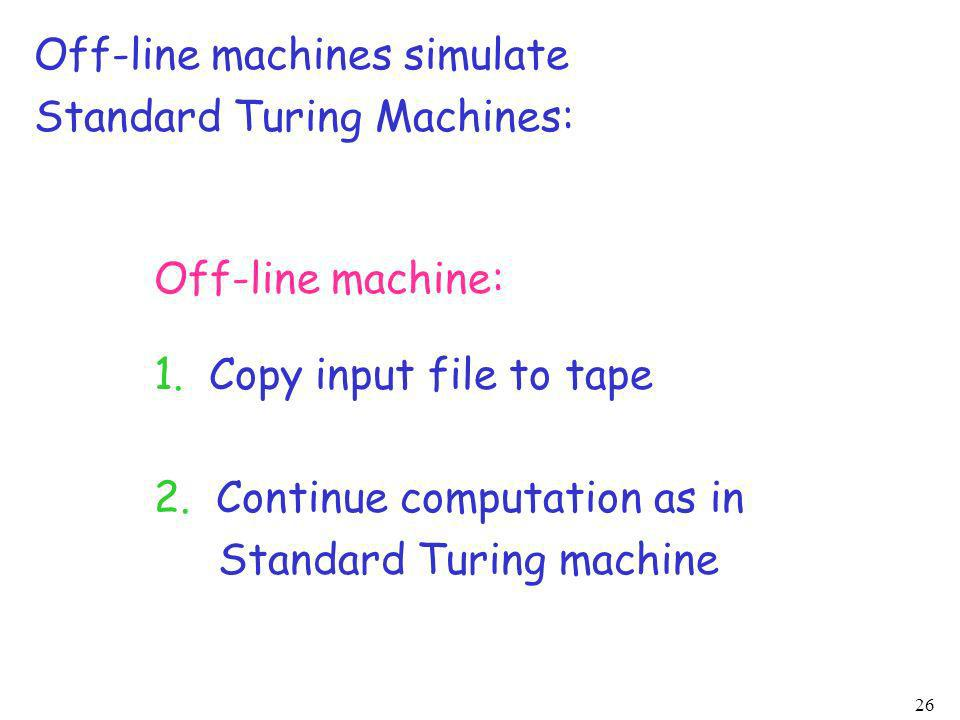 26 Off-line machines simulate Standard Turing Machines: Off-line machine: 1. Copy input file to tape 2. Continue computation as in Standard Turing mac
