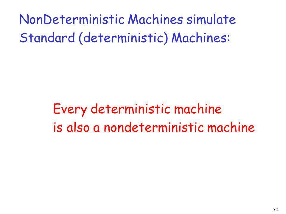 50 NonDeterministic Machines simulate Standard (deterministic) Machines: Every deterministic machine is also a nondeterministic machine
