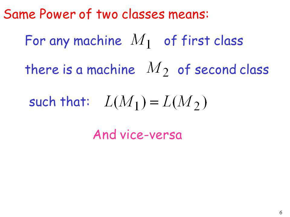 6 Same Power of two classes means: For any machine of first class there is a machine of second class such that: And vice-versa