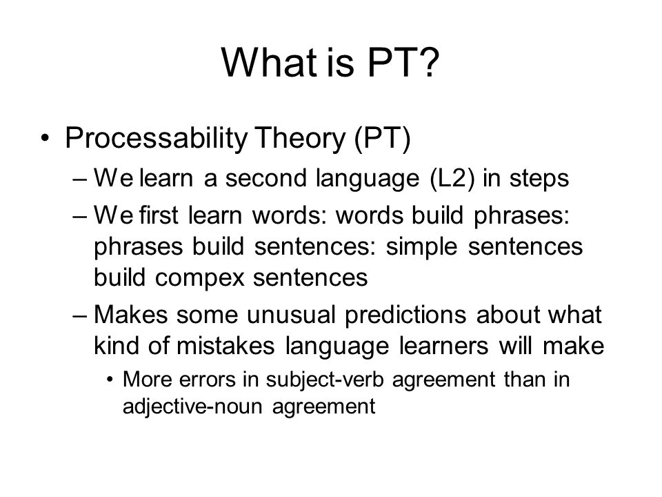 What is PT? Processability Theory (PT) –We learn a second language (L2) in steps –We first learn words: words build phrases: phrases build sentences: