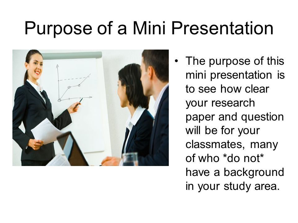 Purpose of a Mini Presentation The purpose of this mini presentation is to see how clear your research paper and question will be for your classmates,