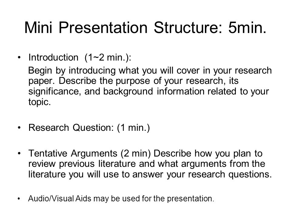 Mini Presentation Structure: 5min. Introduction (1~2 min.): Begin by introducing what you will cover in your research paper. Describe the purpose of y