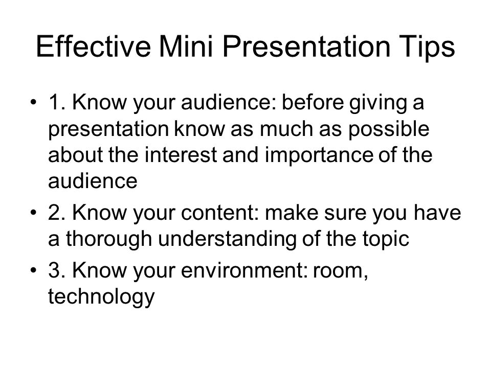 Effective Mini Presentation Tips 1. Know your audience: before giving a presentation know as much as possible about the interest and importance of the