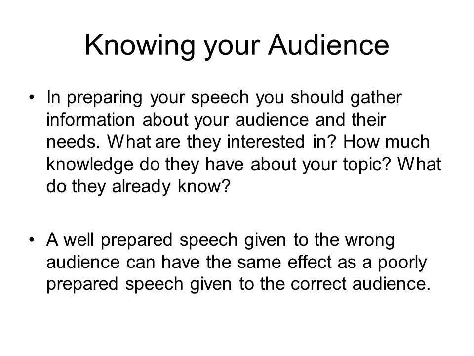 Knowing your Audience In preparing your speech you should gather information about your audience and their needs. What are they interested in? How muc
