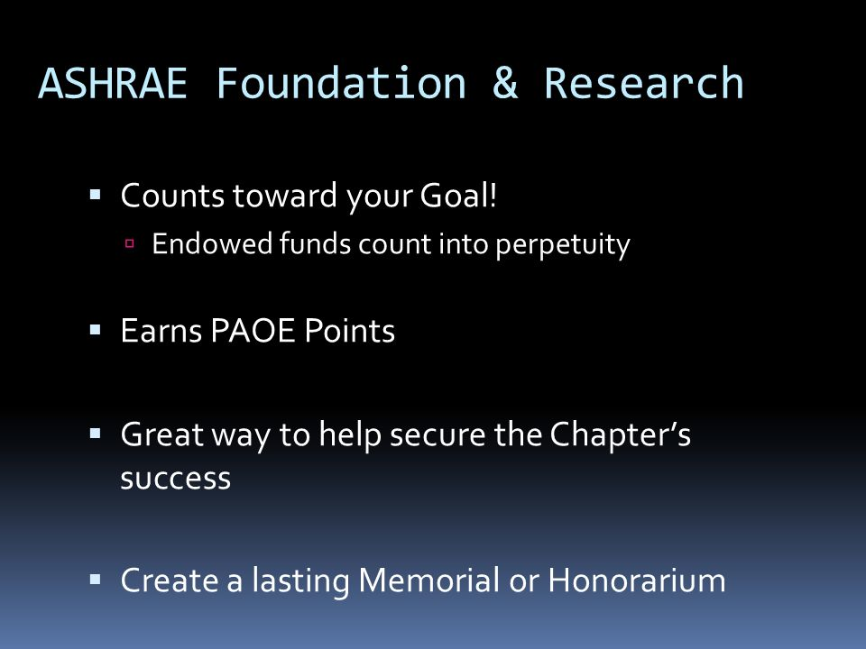 ASHRAE Foundation & Research Counts toward your Goal! Endowed funds count into perpetuity Earns PAOE Points Great way to help secure the Chapters succ