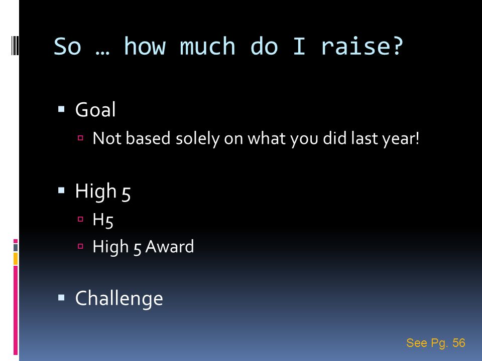So … how much do I raise? Goal Not based solely on what you did last year! High 5 H5 High 5 Award Challenge See Pg. 56