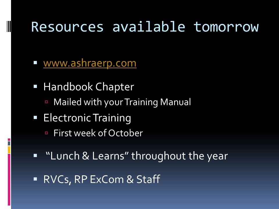 Resources available tomorrow www.ashraerp.com Handbook Chapter Mailed with your Training Manual Electronic Training First week of October Lunch & Learns throughout the year RVCs, RP ExCom & Staff