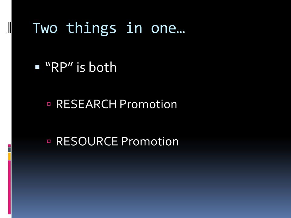 Two things in one… RP is both RESEARCH Promotion RESOURCE Promotion