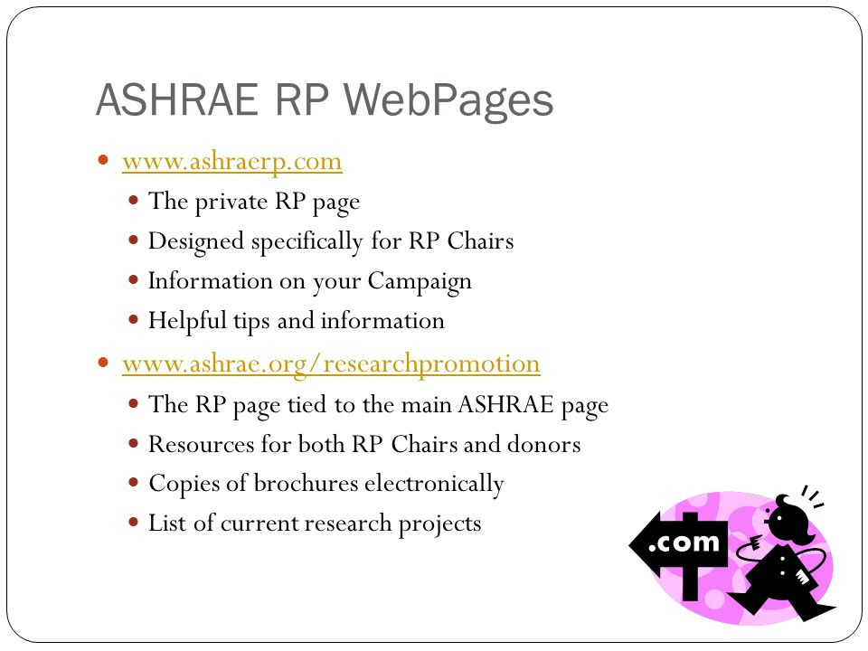 ASHRAE RP WebPages www.ashraerp.com The private RP page Designed specifically for RP Chairs Information on your Campaign Helpful tips and information www.ashrae.org/researchpromotion The RP page tied to the main ASHRAE page Resources for both RP Chairs and donors Copies of brochures electronically List of current research projects