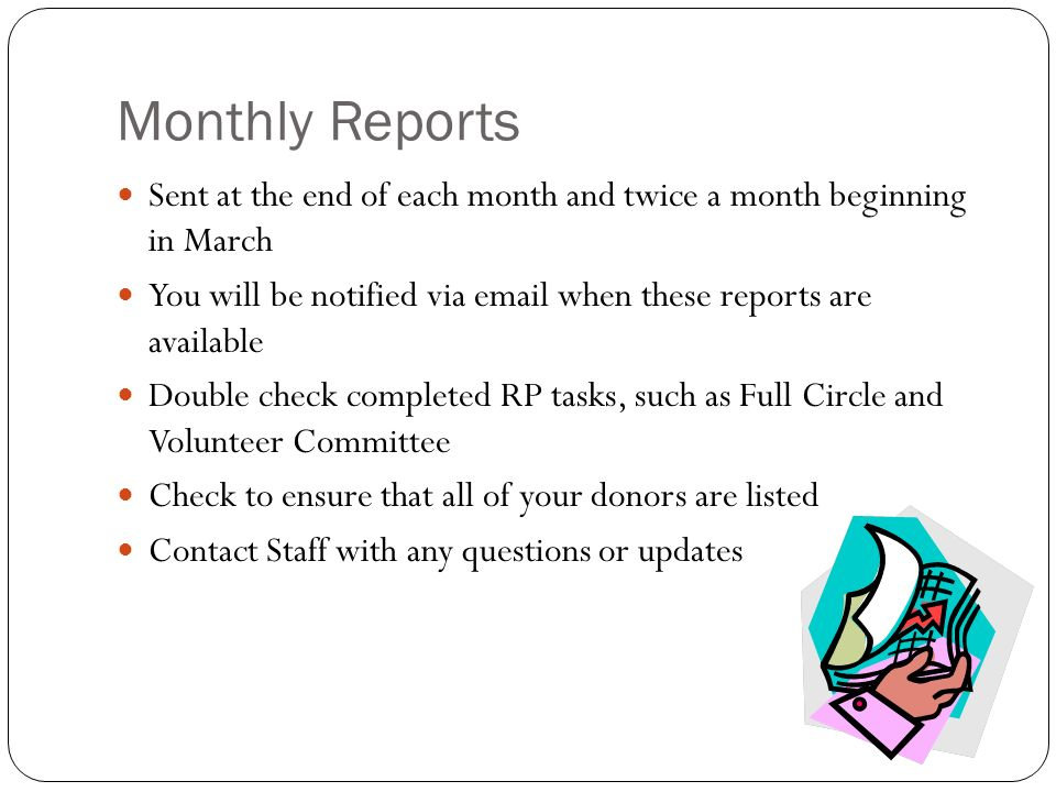 Monthly Reports Sent at the end of each month and twice a month beginning in March You will be notified via email when these reports are available Double check completed RP tasks, such as Full Circle and Volunteer Committee Check to ensure that all of your donors are listed Contact Staff with any questions or updates