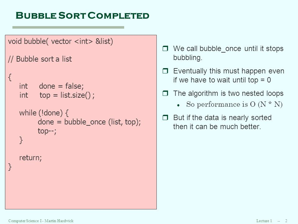 Lecture 1 -- 2Computer Science I - Martin Hardwick Bubble Sort Completed void bubble( vector &list) // Bubble sort a list { int done = false; int top = list.size() ; while (!done) { done = bubble_once (list, top); top--; } return; } rWe call bubble_once until it stops bubbling.