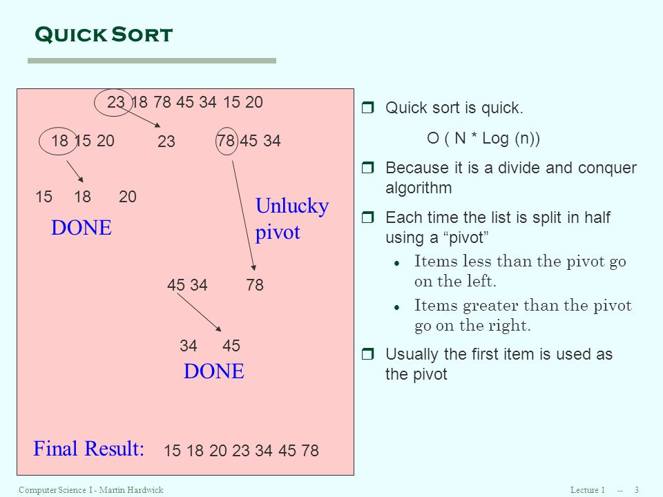 Lecture 1 -- 3Computer Science I - Martin Hardwick Quick Sort 23 18 78 45 34 15 20 rQuick sort is quick. O ( N * Log (n)) rBecause it is a divide and