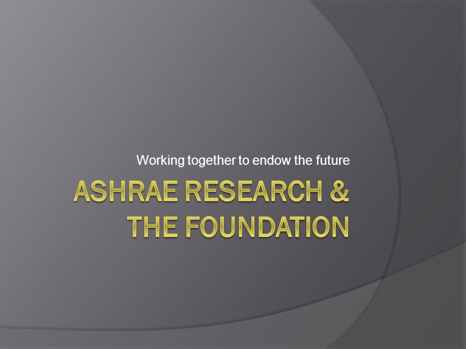 History Began in 1994 Originally envisioned to provide ongoing, endowed support for Research, Scholarships & ASHRAE approved projects Creates a lasting and perpetual source of funding, memorials and honorariums Excellent tool for Chapters & Donors to support ASHRAE into perpetuity