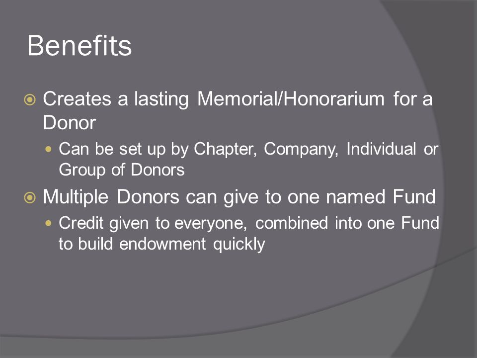 Benefits Creates a lasting Memorial/Honorarium for a Donor Can be set up by Chapter, Company, Individual or Group of Donors Multiple Donors can give to one named Fund Credit given to everyone, combined into one Fund to build endowment quickly