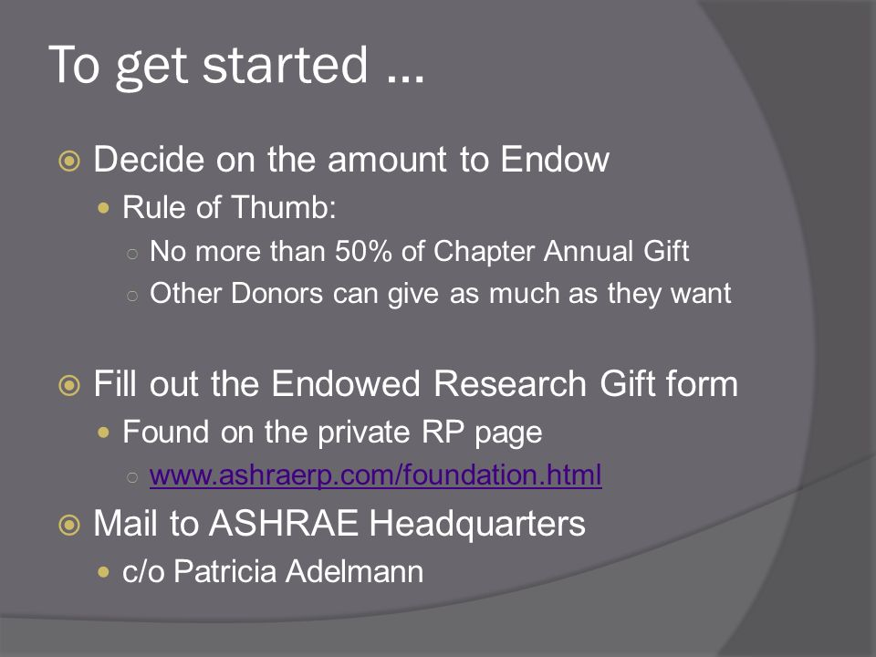 To get started … Decide on the amount to Endow Rule of Thumb: No more than 50% of Chapter Annual Gift Other Donors can give as much as they want Fill out the Endowed Research Gift form Found on the private RP page   Mail to ASHRAE Headquarters c/o Patricia Adelmann