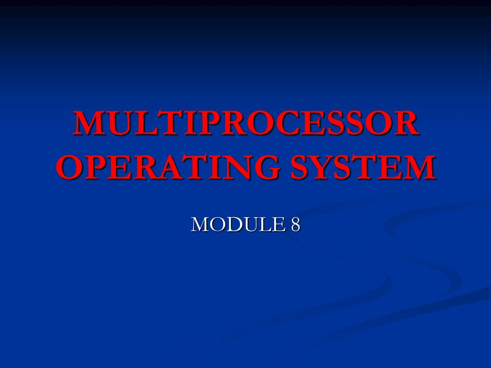 MULTIPROCESSOR OPERATING SYSTEM MODULE 8