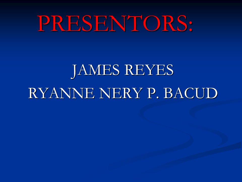 JAMES REYES RYANNE NERY P. BACUD PRESENTORS: