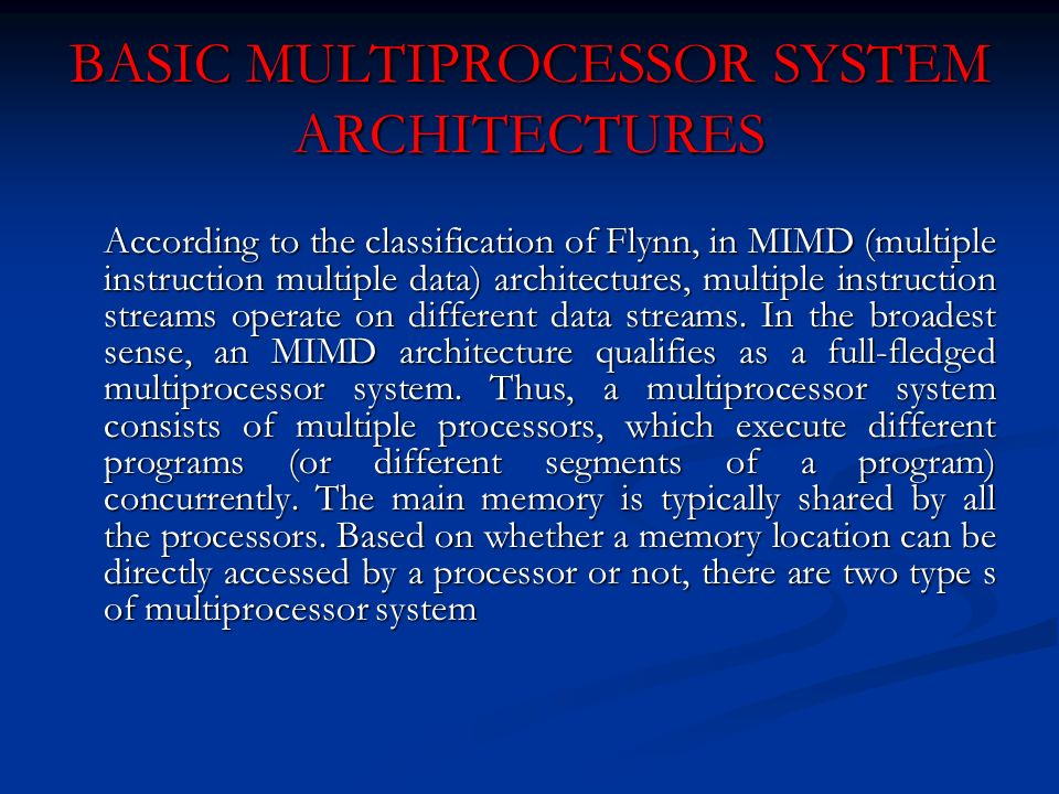 BASIC MULTIPROCESSOR SYSTEM ARCHITECTURES According to the classification of Flynn, in MIMD (multiple instruction multiple data) architectures, multip