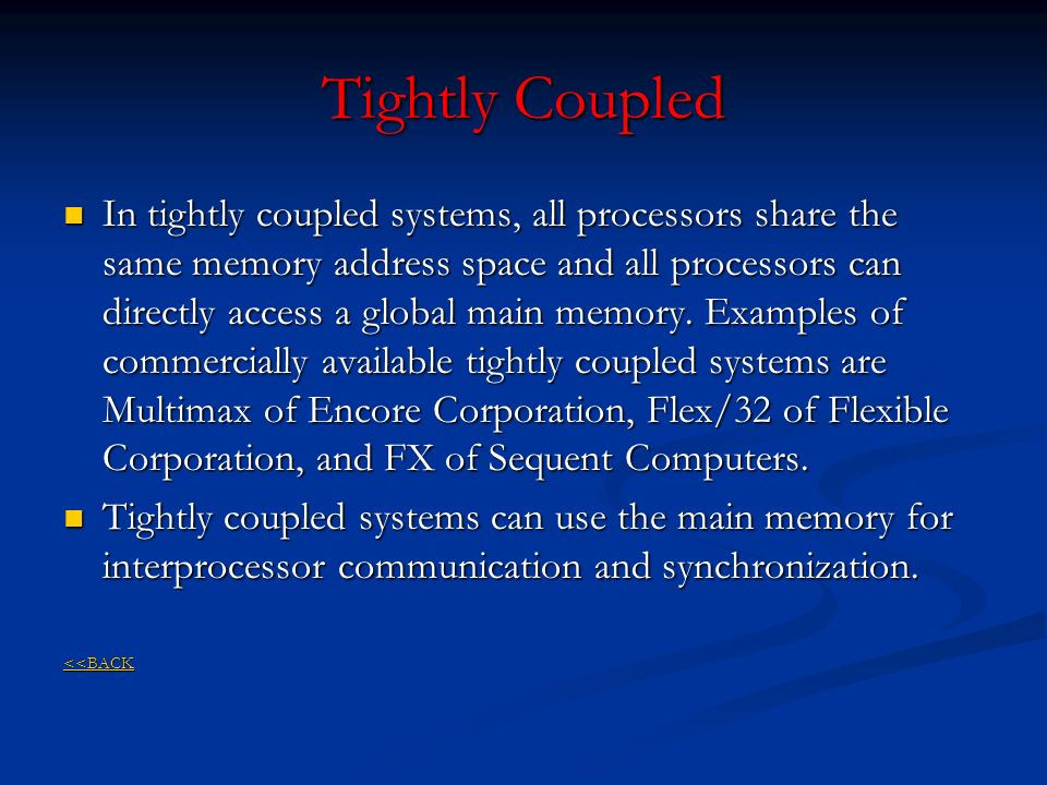 Tightly Coupled In tightly coupled systems, all processors share the same memory address space and all processors can directly access a global main me