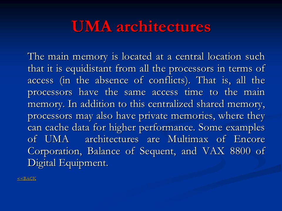 UMA architectures The main memory is located at a central location such that it is equidistant from all the processors in terms of access (in the abse