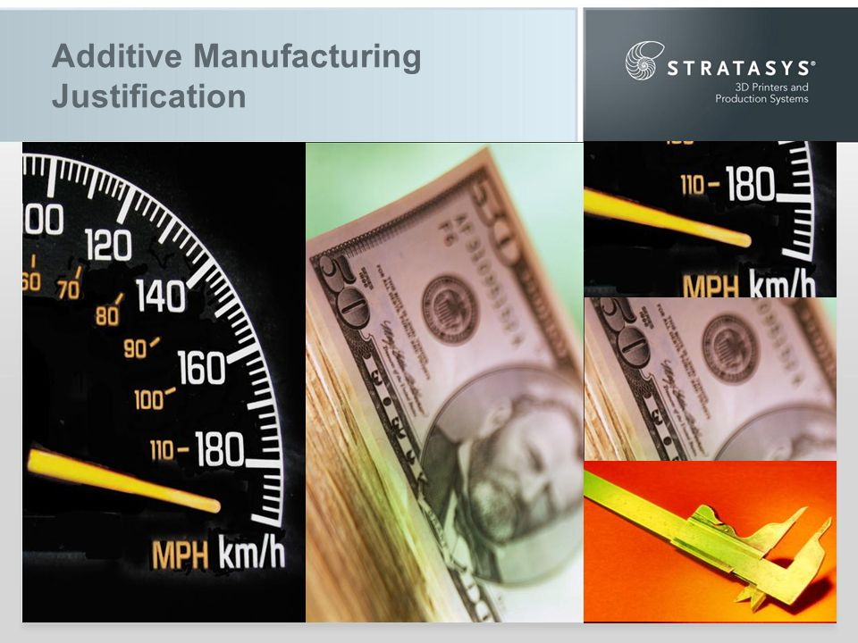 Additive Manufacturing Justification Enormous value… Time, cost and quality But… Difficult to quantify Difficult to put into words Getting to Yes How to build a business case